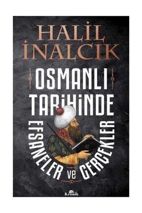 Kronik Kitap Osmanlı Tarihinde Efsaneler ve Gerçekler Halil İnalcık