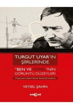 Akçağ Yayınları Turgut Uyar'ın Şiirlerinde Ben Ve Öteki'nin Görüntü Düzeyleri