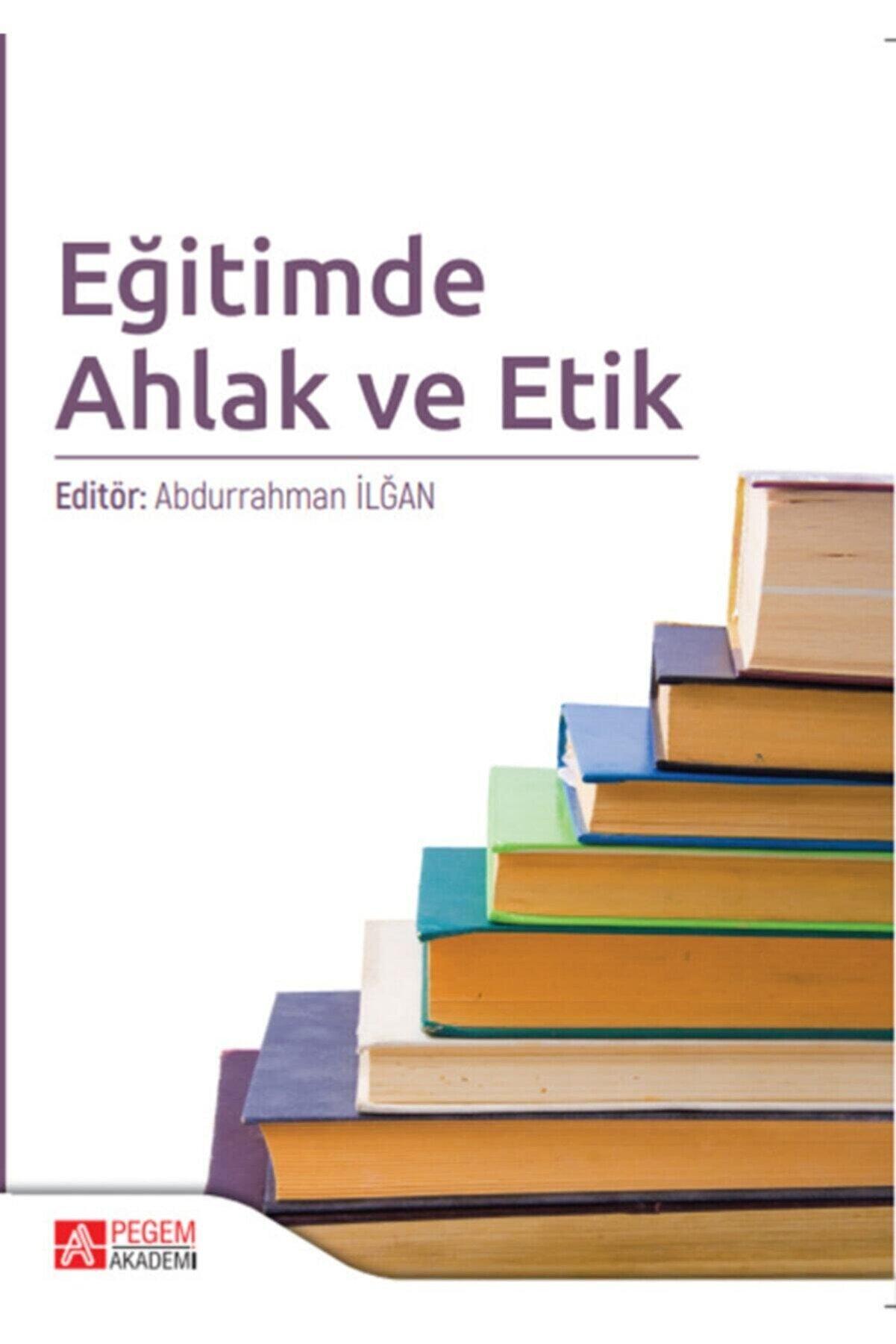 Pegem Akademi Yayıncılık Eğitimde Ahlak Ve Etik - Abdurrahman Ilğan