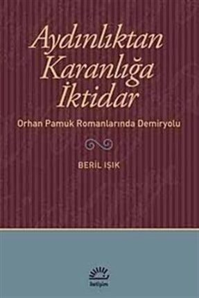 İletişim Yayınları Aydınlıktan Karanlığa Iktidar & Orhan Pamuk Romanlarında Demiryolu 0